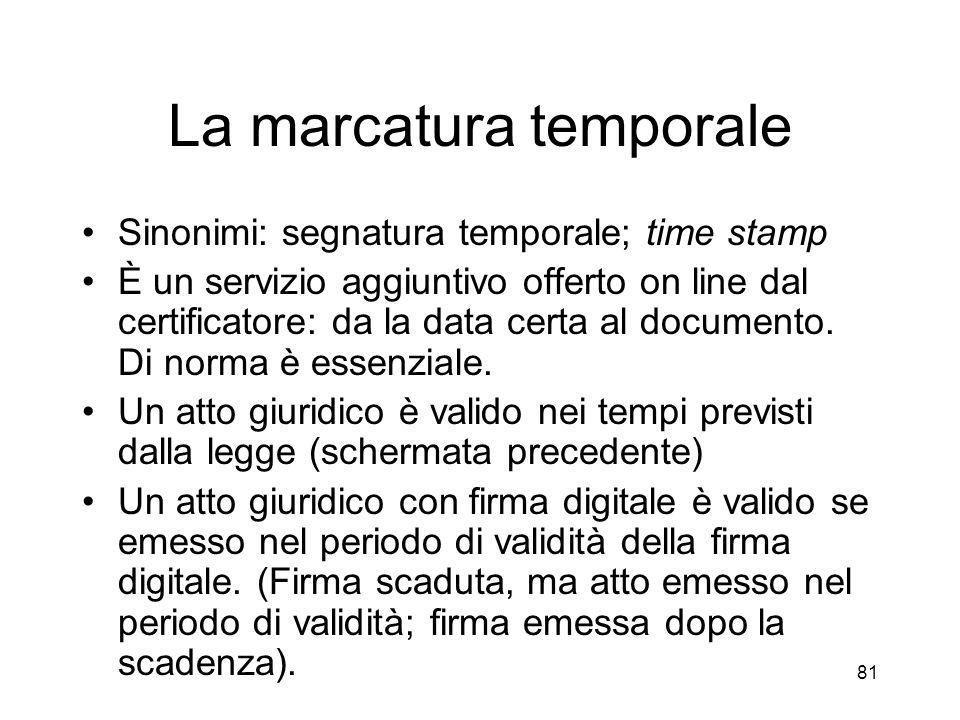 81 La marcatura temporale Sinonimi: segnatura temporale; time stamp È un servizio aggiuntivo offerto on line dal certificatore: da la data certa al documento.