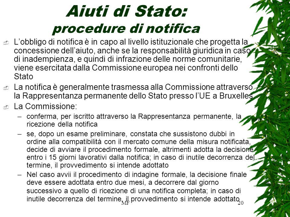 MF20 Aiuti di Stato: procedure di notifica Lobbligo di notifica è in capo al livello istituzionale che progetta la concessione dellaiuto, anche se la responsabilità giuridica in caso di inadempienza, e quindi di infrazione delle norme comunitarie, viene esercitata dalla Commissione europea nei confronti dello Stato La notifica è generalmente trasmessa alla Commissione attraverso la Rappresentanza permanente dello Stato presso lUE a Bruxelles La Commissione: –conferma, per iscritto attraverso la Rappresentanza permanente, la ricezione della notifica –se, dopo un esame preliminare, constata che sussistono dubbi in ordine alla compatibilità con il mercato comune della misura notificata, decide di avviare il procedimento formale, altrimenti adotta la decisione entro i 15 giorni lavorativi dalla notifica; in caso di inutile decorrenza del termine, il provvedimento si intende adottato –Nel caso avvii il procedimento di indagine formale, la decisione finale deve essere adottata entro due mesi, a decorrere dal giorno successivo a quello di ricezione di una notifica completa; in caso di inutile decorrenza del termine, il provvedimento si intende adottato