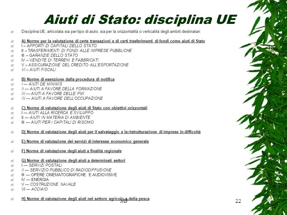 MF22 Aiuti di Stato: disciplina UE Disciplina UE, articolata sia per tipo di aiuto, sia per la orizzontalità o verticalità degli ambiti destinatari: A) Norme per la valutazione di certe transazioni e di certi trasferimenti di fondi come aiuti di Stato I – APPORTI DI CAPITALI DELLO STATO II – TRASFERIMENTI DI FONDI ALLE IMPRESE PUBBLICHE III – GARANZIE DELLO STATO IV – VENDITE DI TERRENI E FABBRICATI V – ASSICURAZIONE DEL CREDITO ALLESPORTAZIONE VI – AIUTI FISCALI B) Norme di esenzione dalla procedura di notifica I AIUTI DE MINIMIS II AIUTI A FAVORE DELLA FORMAZIONE III AIUTI A FAVORE DELLE PMI IV AIUTI A FAVORE DELLOCCUPAZIONE C) Norme di valutazione degli aiuti di Stato con obiettivi orizzontali I AIUTI ALLA RICERCA E SVILUPPO II AIUTI IN MATERIA DI AMBIENTE III AIUTI PER I CAPITALI DI RISCHIO D) Norme di valutazione degli aiuti per il salvataggio e la ristrutturazione di imprese in difficoltà E) Norme di valutazione dei servizi di interesse economico generale F) Norme di valutazione degli aiuti a finalità regionale G) Norme di valutazione degli aiuti a determinati settori I SERVIZI POSTALI II SERVIZIO PUBBLICO DI RADIODIFFUSIONE III OPERE CINEMATOGRAFICHE E AUDIOVISIVE IV ENERGIA V COSTRUZIONE NAVALE VI ACCIAIO H) Norme di valutazione degli aiuti nel settore agricolo e della pesca