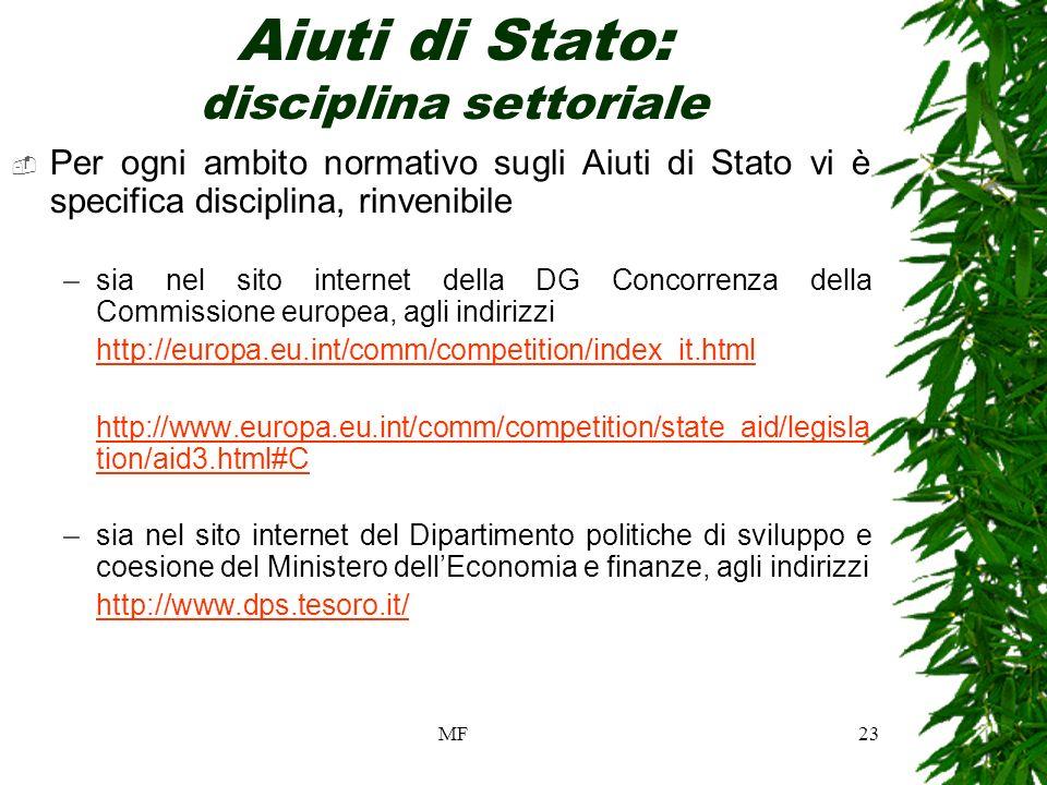 MF23 Aiuti di Stato: disciplina settoriale Per ogni ambito normativo sugli Aiuti di Stato vi è specifica disciplina, rinvenibile –sia nel sito internet della DG Concorrenza della Commissione europea, agli indirizzi http://europa.eu.int/comm/competition/index_it.html http://www.europa.eu.int/comm/competition/state_aid/legisla tion/aid3.html#C –sia nel sito internet del Dipartimento politiche di sviluppo e coesione del Ministero dellEconomia e finanze, agli indirizzi http://www.dps.tesoro.it/