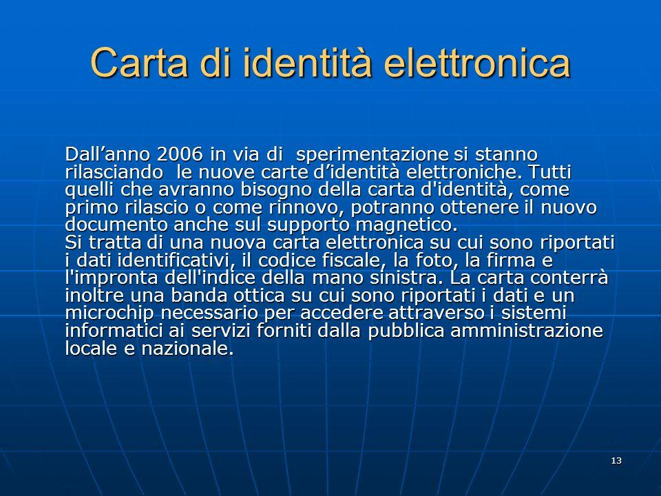 13 Carta di identità elettronica Dallanno 2006 in via di sperimentazione si stanno rilasciando le nuove carte didentità elettroniche.