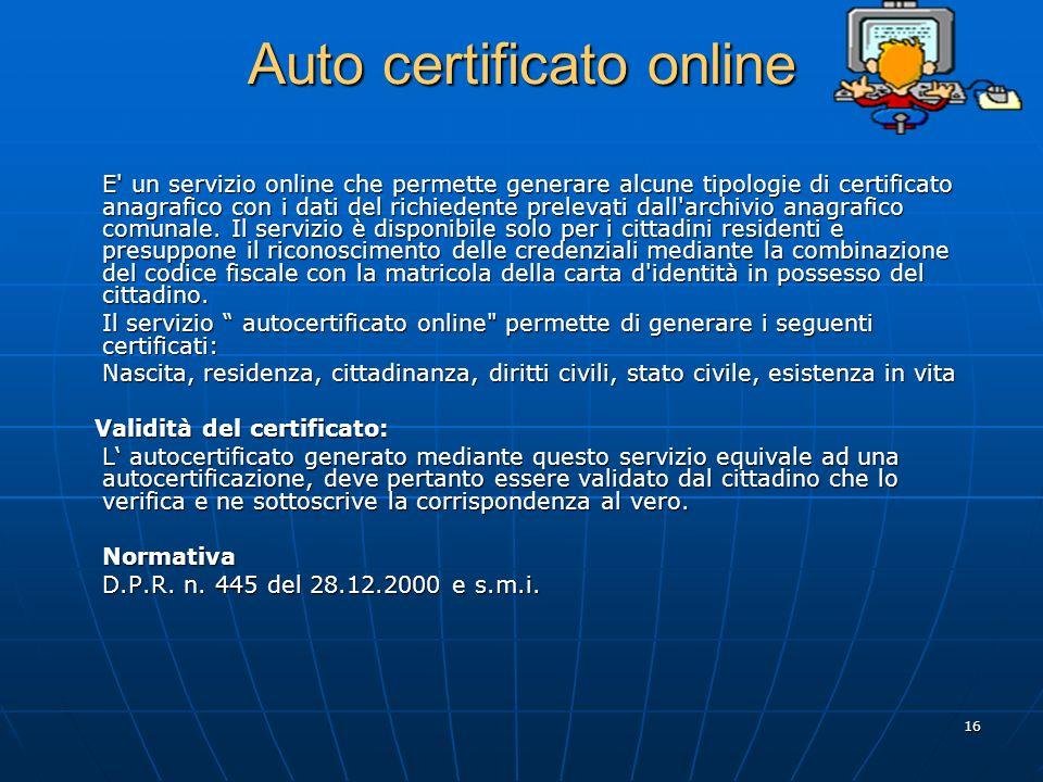 16 Auto certificato online E un servizio online che permette generare alcune tipologie di certificato anagrafico con i dati del richiedente prelevati dall archivio anagrafico comunale.
