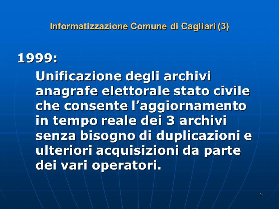 5 Informatizzazione Comune di Cagliari (3) 1999: Unificazione degli archivi anagrafe elettorale stato civile che consente laggiornamento in tempo reale dei 3 archivi senza bisogno di duplicazioni e ulteriori acquisizioni da parte dei vari operatori.