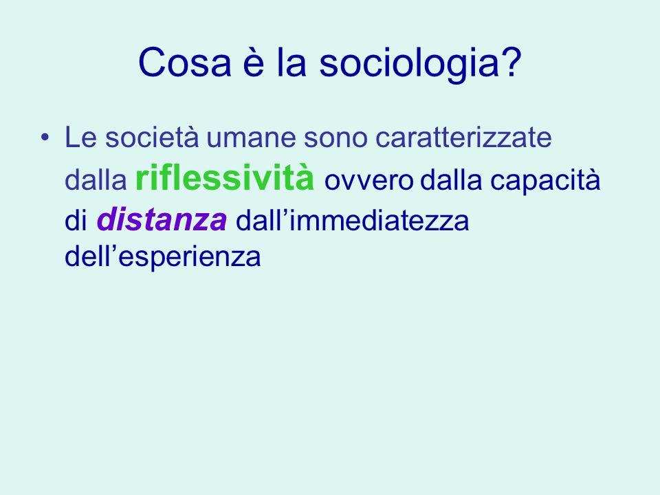 Cosa è la sociologia? Le società umane sono caratterizzate dalla riflessività ovvero dalla capacità di distanza dallimmediatezza dellesperienza