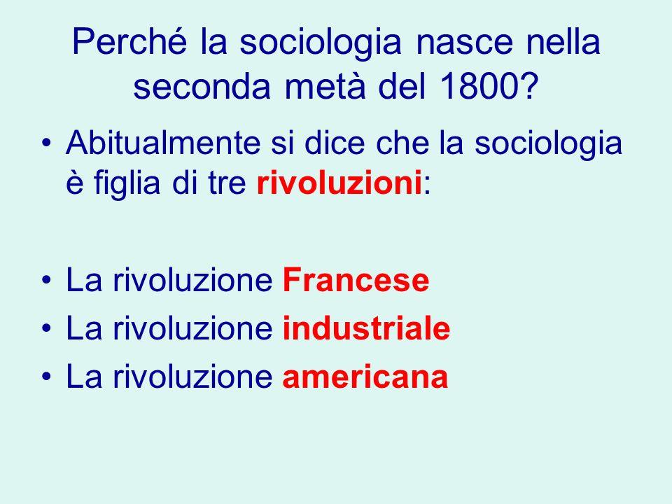 Perché la sociologia nasce nella seconda metà del 1800? Abitualmente si dice che la sociologia è figlia di tre rivoluzioni: La rivoluzione Francese La