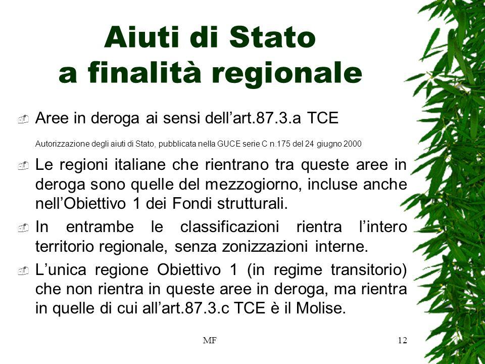 MF12 Aiuti di Stato a finalità regionale Aree in deroga ai sensi dellart.87.3.a TCE Autorizzazione degli aiuti di Stato, pubblicata nella GUCE serie C n.175 del 24 giugno 2000 Le regioni italiane che rientrano tra queste aree in deroga sono quelle del mezzogiorno, incluse anche nellObiettivo 1 dei Fondi strutturali.