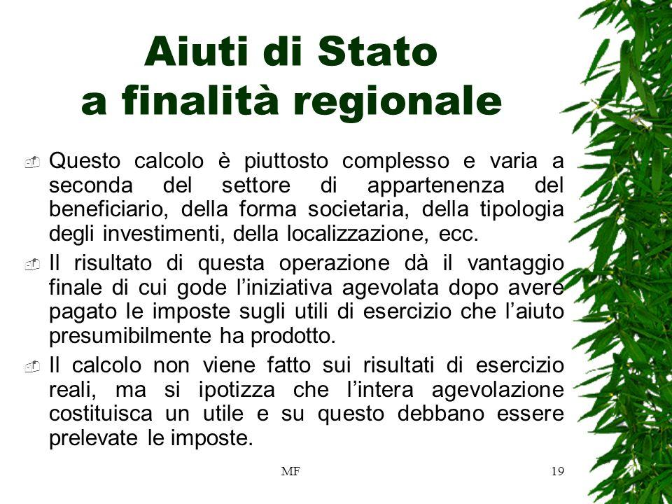 MF19 Aiuti di Stato a finalità regionale Questo calcolo è piuttosto complesso e varia a seconda del settore di appartenenza del beneficiario, della forma societaria, della tipologia degli investimenti, della localizzazione, ecc.