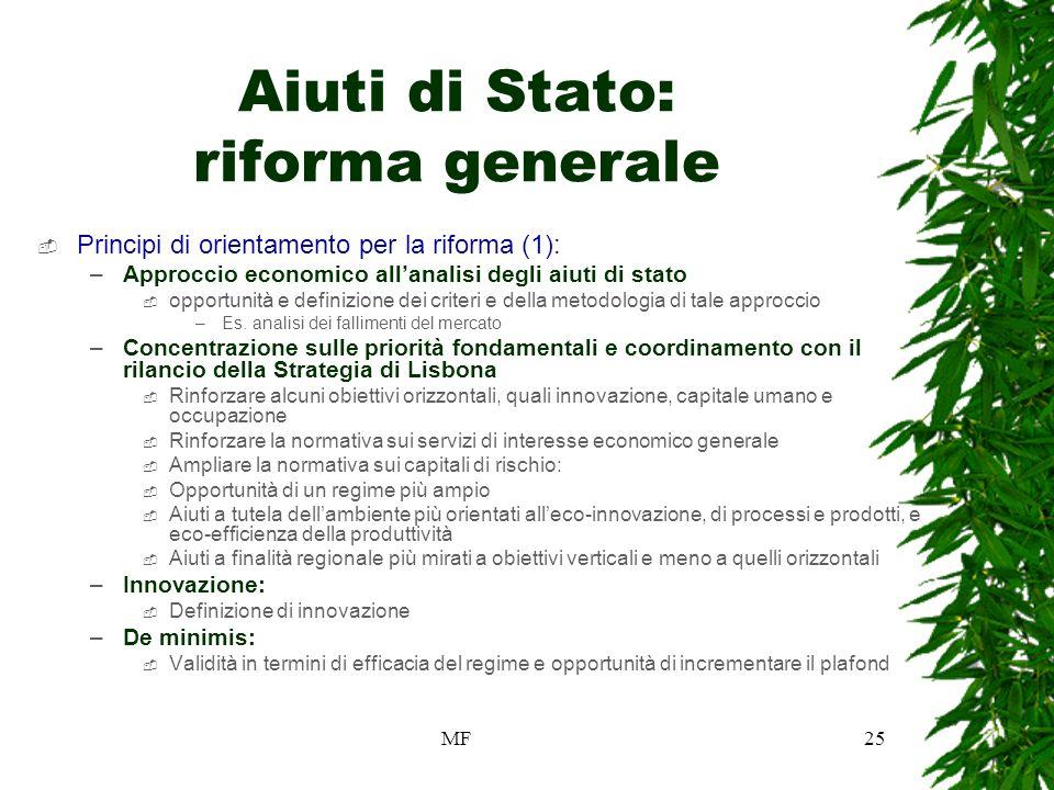 MF25 Aiuti di Stato: riforma generale Principi di orientamento per la riforma (1): –Approccio economico allanalisi degli aiuti di stato opportunità e definizione dei criteri e della metodologia di tale approccio –Es.