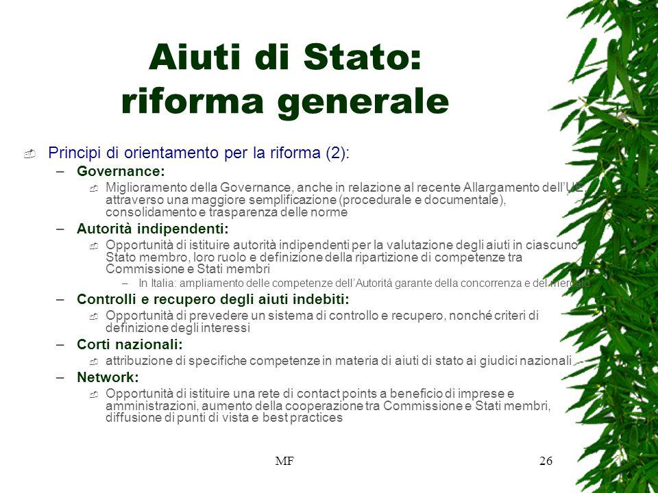 MF26 Aiuti di Stato: riforma generale Principi di orientamento per la riforma (2): –Governance: Miglioramento della Governance, anche in relazione al recente Allargamento dellUE, attraverso una maggiore semplificazione (procedurale e documentale), consolidamento e trasparenza delle norme –Autorità indipendenti: Opportunità di istituire autorità indipendenti per la valutazione degli aiuti in ciascuno Stato membro, loro ruolo e definizione della ripartizione di competenze tra Commissione e Stati membri –In Italia: ampliamento delle competenze dellAutorità garante della concorrenza e del mercato –Controlli e recupero degli aiuti indebiti: Opportunità di prevedere un sistema di controllo e recupero, nonché criteri di definizione degli interessi –Corti nazionali: attribuzione di specifiche competenze in materia di aiuti di stato ai giudici nazionali –Network: Opportunità di istituire una rete di contact points a beneficio di imprese e amministrazioni, aumento della cooperazione tra Commissione e Stati membri, diffusione di punti di vista e best practices