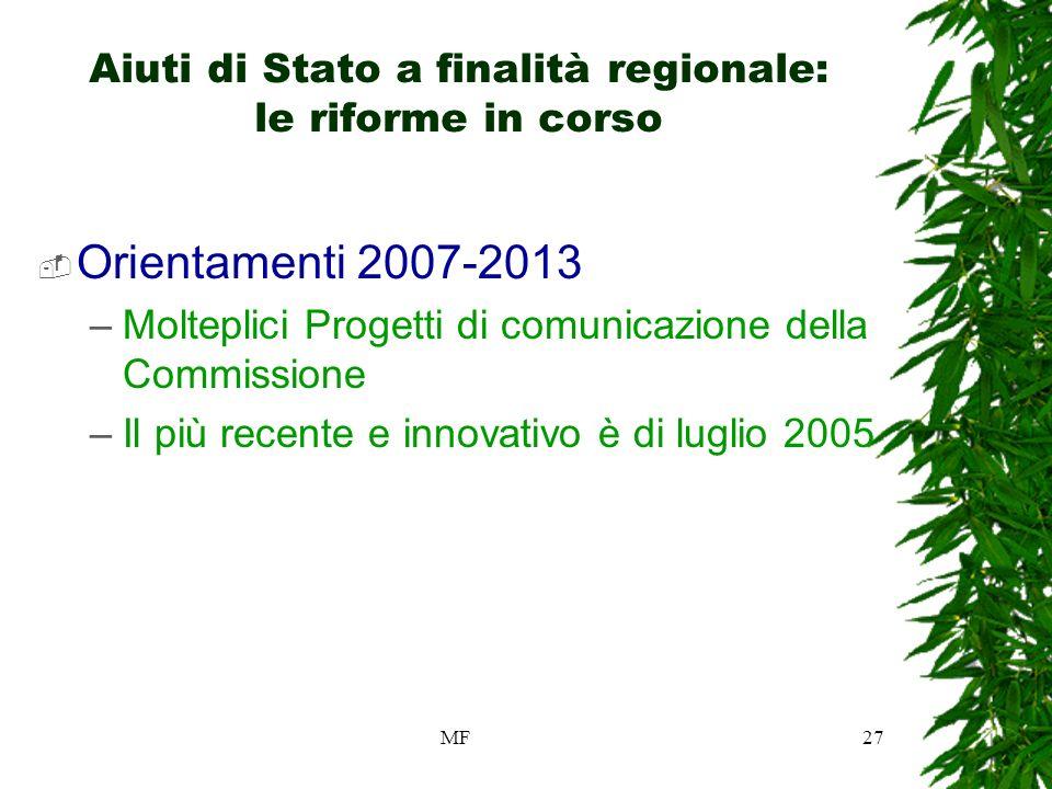 MF27 Aiuti di Stato a finalità regionale: le riforme in corso Orientamenti 2007-2013 –Molteplici Progetti di comunicazione della Commissione –Il più recente e innovativo è di luglio 2005