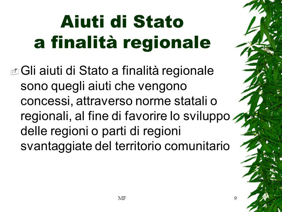 MF9 Aiuti di Stato a finalità regionale Gli aiuti di Stato a finalità regionale sono quegli aiuti che vengono concessi, attraverso norme statali o regionali, al fine di favorire lo sviluppo delle regioni o parti di regioni svantaggiate del territorio comunitario