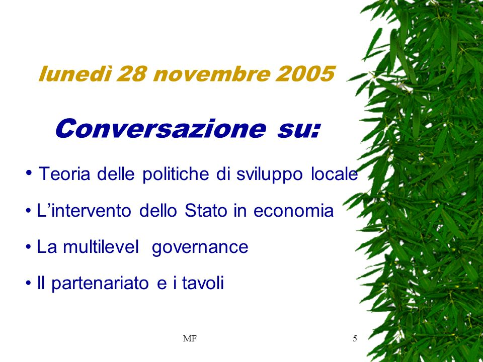 MF5 lunedì 28 novembre 2005 Conversazione su: Teoria delle politiche di sviluppo locale Lintervento dello Stato in economia La multilevel governance Il partenariato e i tavoli