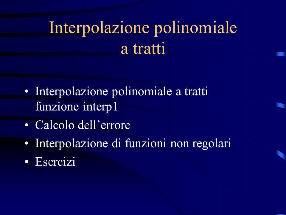 Interpolazione polinomiale a tratti Interpolazione polinomiale a tratti funzione interp1 Calcolo dellerrore Interpolazione di funzioni non regolari Es