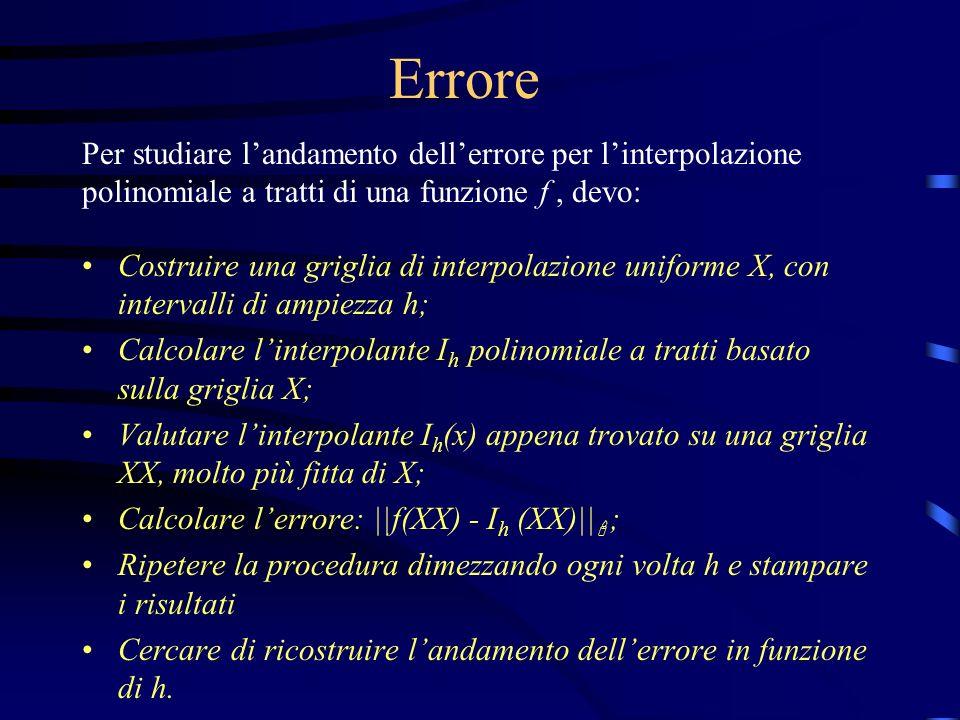 function err=andamento(f,ab,s) % ERR=ANDAMENTO(F,AB,S) Calcola l errore dovuto all interpolazione % polinomiale a tratti per la funzione F sull intervallo % [A,B]=AB, per l interpolazione di tipo S % S è una stringa e può assumere i valori: nearest , linear % spline o cubic % La function parte da una griglia con 5 intervalli, % e calcola l errore in norma inf, dimezzando l ampiezza % degli intervalli n=5; a=ab(1); b=ab(2); dx=(b-a)/200; xx=a:dx:b; fxx=feval(f,xx); h=(b-a)/n; for k=1:7 x=a:h:b; fx=feval(f,x); pi=interp1(x,fx,xx,s); err(k) = norm(pi-fxx,inf); h=h/2; end