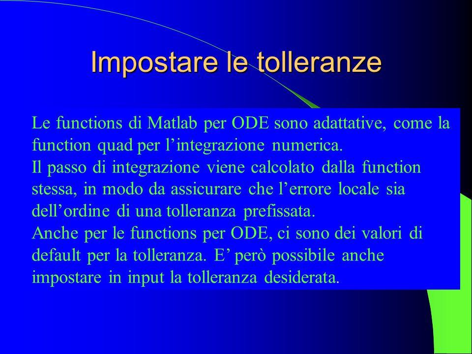 Impostare le tolleranze Le functions di Matlab per ODE sono adattative, come la function quad per lintegrazione numerica. Il passo di integrazione vie
