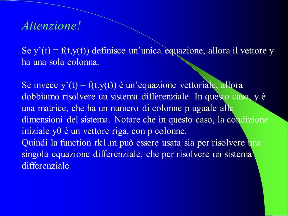 Attenzione! Se y(t) = f(t,y(t)) definisce ununica equazione, allora il vettore y ha una sola colonna. Se invece y(t) = f(t,y(t)) è unequazione vettori