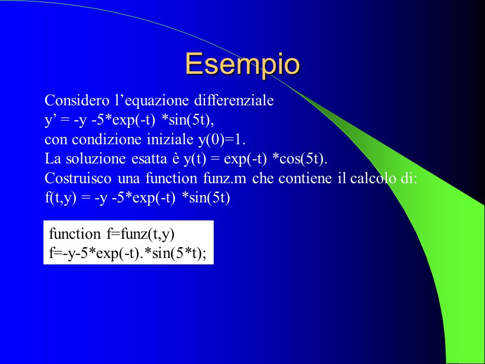 Per risolvere lequazione differenziale assegnata fino a tf=5, usando 100 passi, devo dare i seguenti comandi: >>y0=1; t0=0; tf=5; >> [t,y1] = rk1( funz ,t0,tf,y0,100); Se voglio stampare il grafico della funzione trovata, y1, insieme alla soluzione esatta, devo dare i comandi: >> y0=1; t0=0; tf=5; >> [t,y1] = rk1( funz ,t0,tf,y0,100); >> exa=inline( exp(-t).*cos(5*t) ); >> ye=exa(t); >> plot(t,ye) >> hold on >> plot(t,y1, g )
