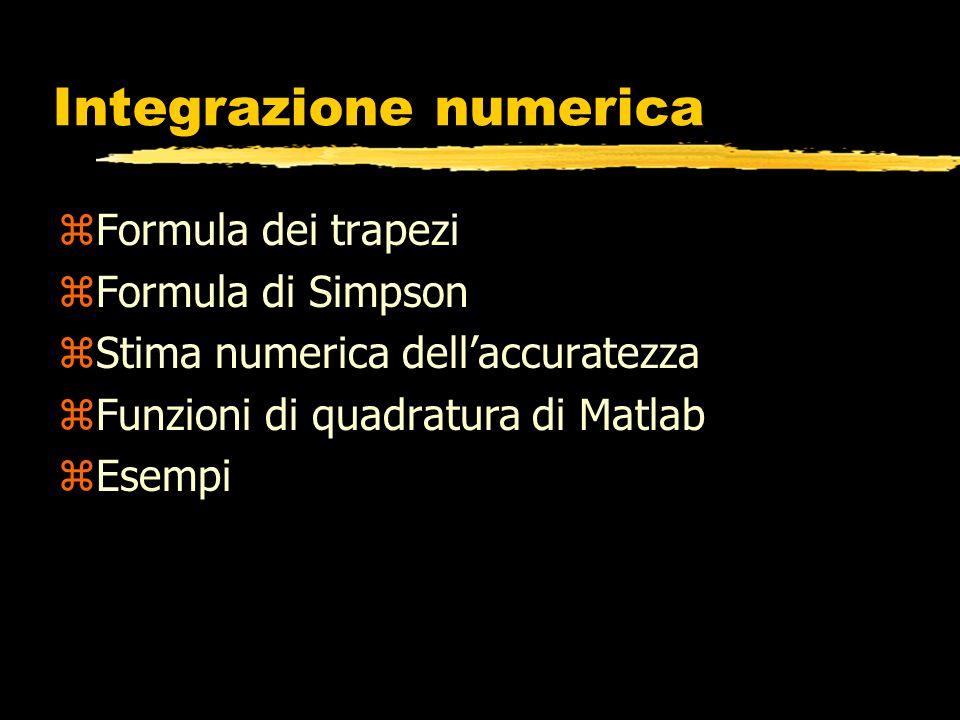 Formula dei trapezi zLa function deve avere in input: il nome della funzione integranda, lintervallo [a,b] di integrazione, il numero di intervalli in cui suddividere [a,b] zLa function deve dare in output il risultato del calcolo dellintegrale zAllinterno, ci deve essere un ciclo, nel quale si applica la formula composita dei trapezi Per costruire una function che applichi il metodo dei trapezi, devo costruire una function con le caratteristiche seguenti: