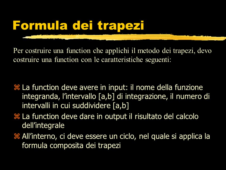 function s=trapezi(fun,a,b,n) % %TRAPEZI Calcola integrali usando il metodo dei trapezi % TRAPEZI(FUN,A,B,N): Calcola l integrale di FUN fra A e B % usando la formula dei trapezi composita e dividendo % [A,B] in N intervalli uguali % h=(b-a)/n; x=a:h:b; f=feval(fun,x); s=f(1)/2; for i=2:n s=s+f(i); end s=s+f(n+1)/2; s=s*h;