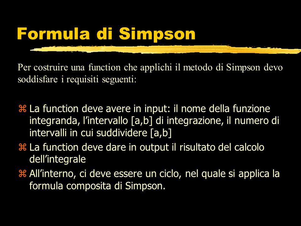 function s=simpson(fun,a,b,n) % %SIMPSON Calcola integrali definiti usando il metodo di Simpson % SIMPSON(FUN,A,B,N): Calcola l integrale di FUN fra A e B % usando la formula di Simpson composita e dividendo % [A,B] in N intervalli uguali % h=(b-a)/n; x=a:h:b; f=feval(fun,x); for i=1:n xmezzi(i)=0.5*(x(i)+x(i+1)); %Calcola i punti medi di [xj,xjp1] end fmez=feval(fun,xmezzi); s=0; for i=1:n s=s+f(i)+4*fmez(i)+f(i+1); end s=s*h/6;