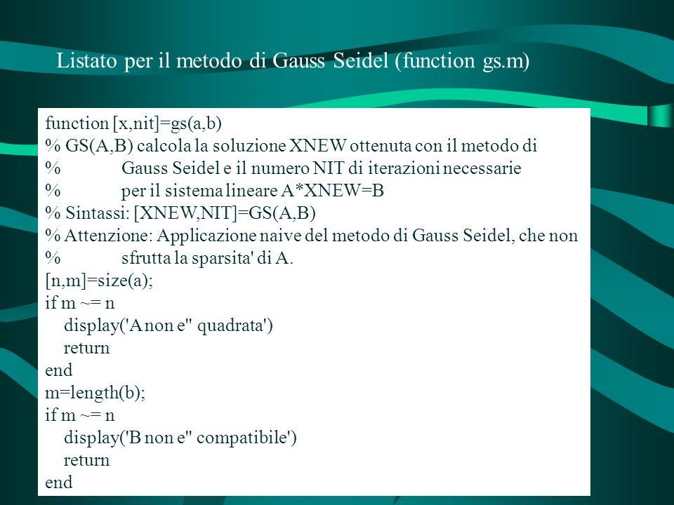 Listato per il metodo di Gauss Seidel (function gs.m) function [x,nit]=gs(a,b) % GS(A,B) calcola la soluzione XNEW ottenuta con il metodo di % Gauss Seidel e il numero NIT di iterazioni necessarie % per il sistema lineare A*XNEW=B % Sintassi: [XNEW,NIT]=GS(A,B) % Attenzione: Applicazione naive del metodo di Gauss Seidel, che non % sfrutta la sparsita di A.