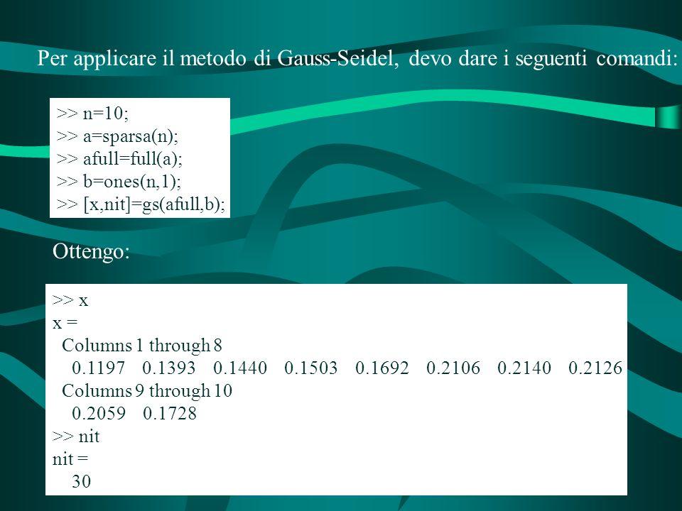 Per applicare il metodo di Gauss-Seidel, devo dare i seguenti comandi: >> n=10; >> a=sparsa(n); >> afull=full(a); >> b=ones(n,1); >> [x,nit]=gs(afull,b); Ottengo: >> x x = Columns 1 through 8 0.1197 0.1393 0.1440 0.1503 0.1692 0.2106 0.2140 0.2126 Columns 9 through 10 0.2059 0.1728 >> nit nit = 30