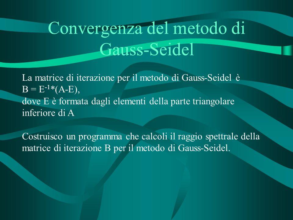 Convergenza del metodo di Gauss-Seidel La matrice di iterazione per il metodo di Gauss-Seidel è B = E -1 *(A-E), dove E è formata dagli elementi della parte triangolare inferiore di A Costruisco un programma che calcoli il raggio spettrale della matrice di iterazione B per il metodo di Gauss-Seidel.