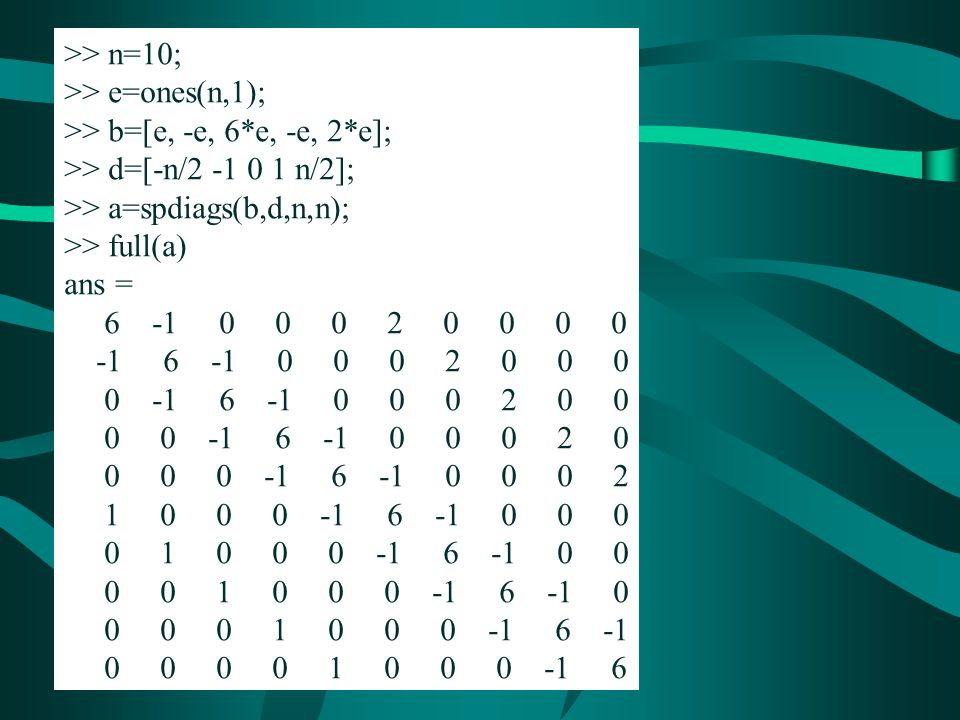 >> n=10; >> e=ones(n,1); >> b=[e, -e, 6*e, -e, 2*e]; >> d=[-n/2 -1 0 1 n/2]; >> a=spdiags(b,d,n,n); >> full(a) ans = 6 -1 0 0 0 2 0 0 0 0 -1 6 -1 0 0 0 2 0 0 0 0 -1 6 -1 0 0 0 2 0 0 0 0 -1 6 -1 0 0 0 2 0 0 0 0 -1 6 -1 0 0 0 2 1 0 0 0 -1 6 -1 0 0 0 0 1 0 0 0 -1 6 -1 0 0 0 0 1 0 0 0 -1 6 -1 0 0 0 0 1 0 0 0 -1 6 -1 0 0 0 0 1 0 0 0 -1 6