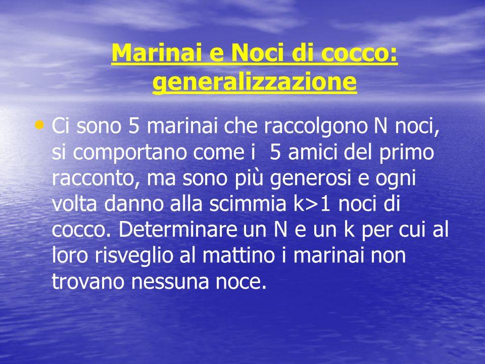 Marinai e Noci di cocco: generalizzazione Ci sono 5 marinai che raccolgono N noci, si comportano come i 5 amici del primo racconto, ma sono più genero