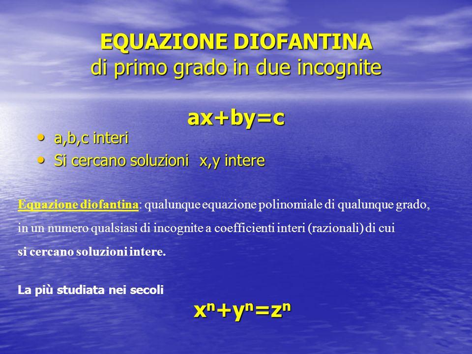 EQUAZIONE DIOFANTINA di primo grado in due incognite ax+by=c a,b,c interi a,b,c interi Si cercano soluzioni x,y intere Si cercano soluzioni x,y intere