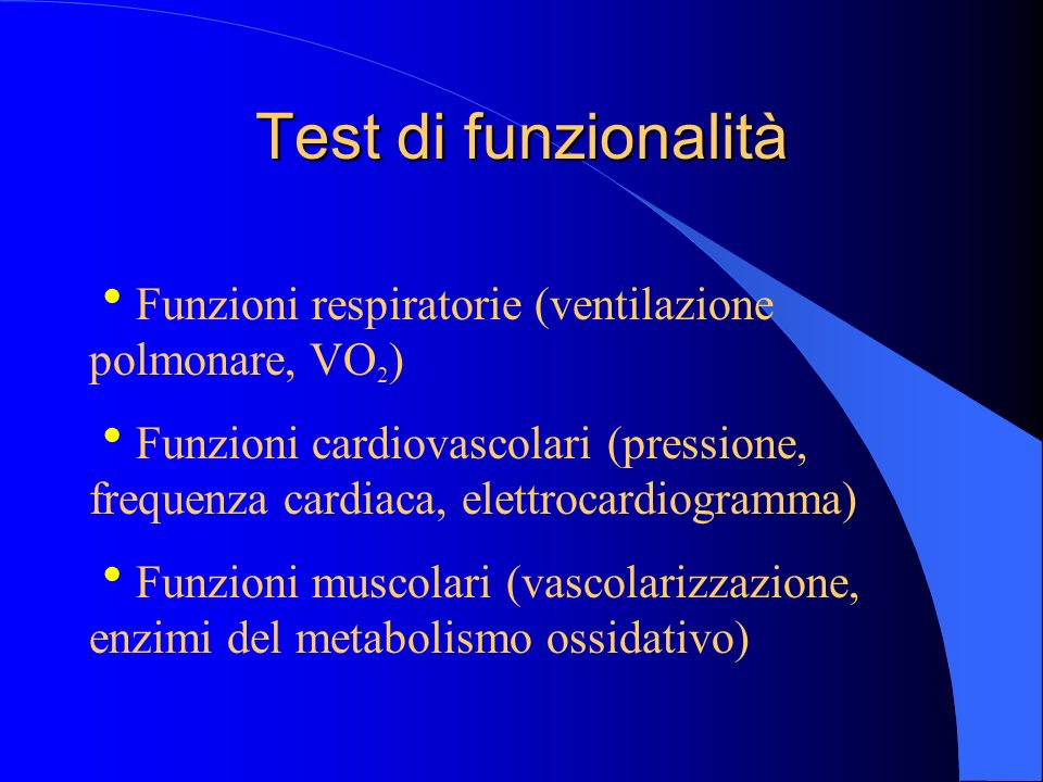 Test di funzionalità Funzioni respiratorie (ventilazione polmonare, VO 2 ) Funzioni cardiovascolari (pressione, frequenza cardiaca, elettrocardiogramm