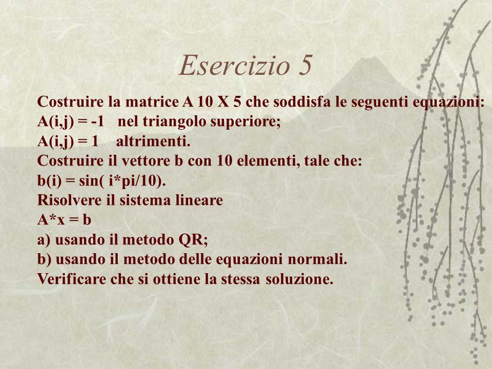 Esercizio 5 Costruire la matrice A 10 X 5 che soddisfa le seguenti equazioni: A(i,j) = -1 nel triangolo superiore; A(i,j) = 1 altrimenti. Costruire il