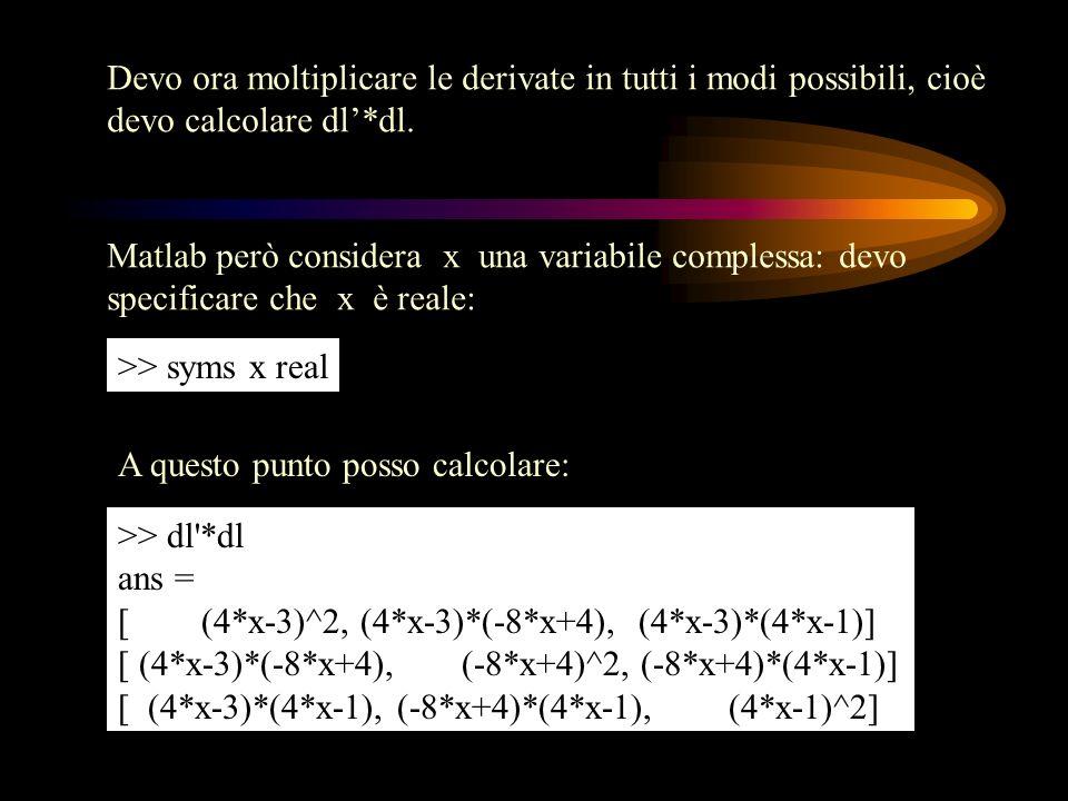 Devo ora moltiplicare le derivate in tutti i modi possibili, cioè devo calcolare dl*dl. Matlab però considera x una variabile complessa: devo specific