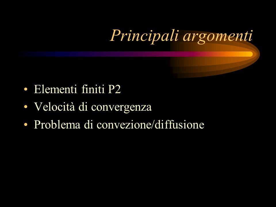 Principali argomenti Elementi finiti P2 Velocità di convergenza Problema di convezione/diffusione