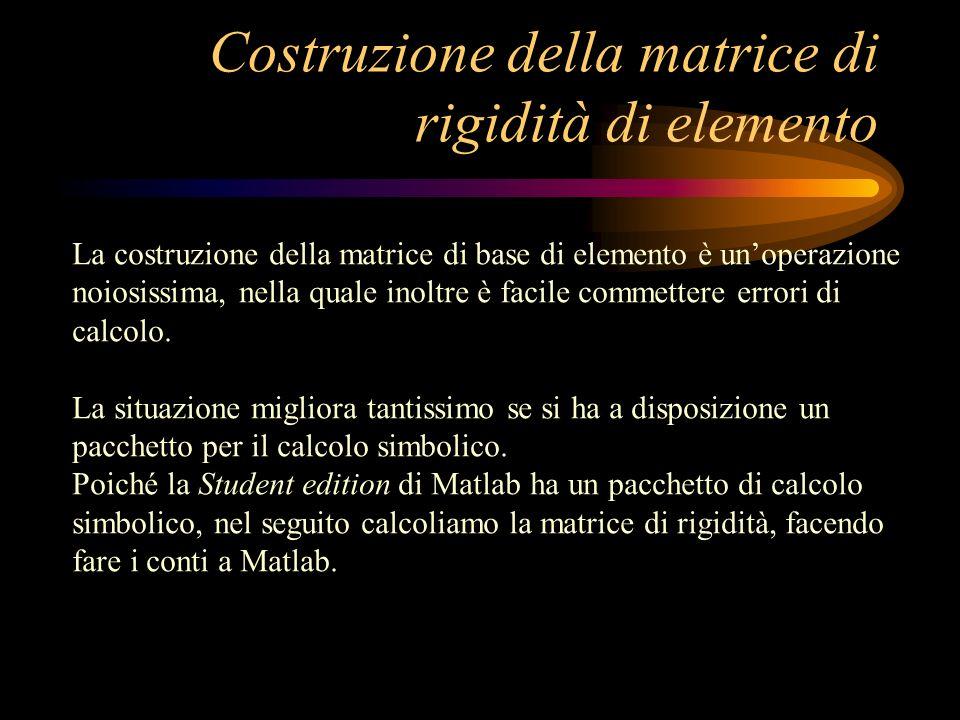 Costruzione della matrice di rigidità di elemento La costruzione della matrice di base di elemento è unoperazione noiosissima, nella quale inoltre è f