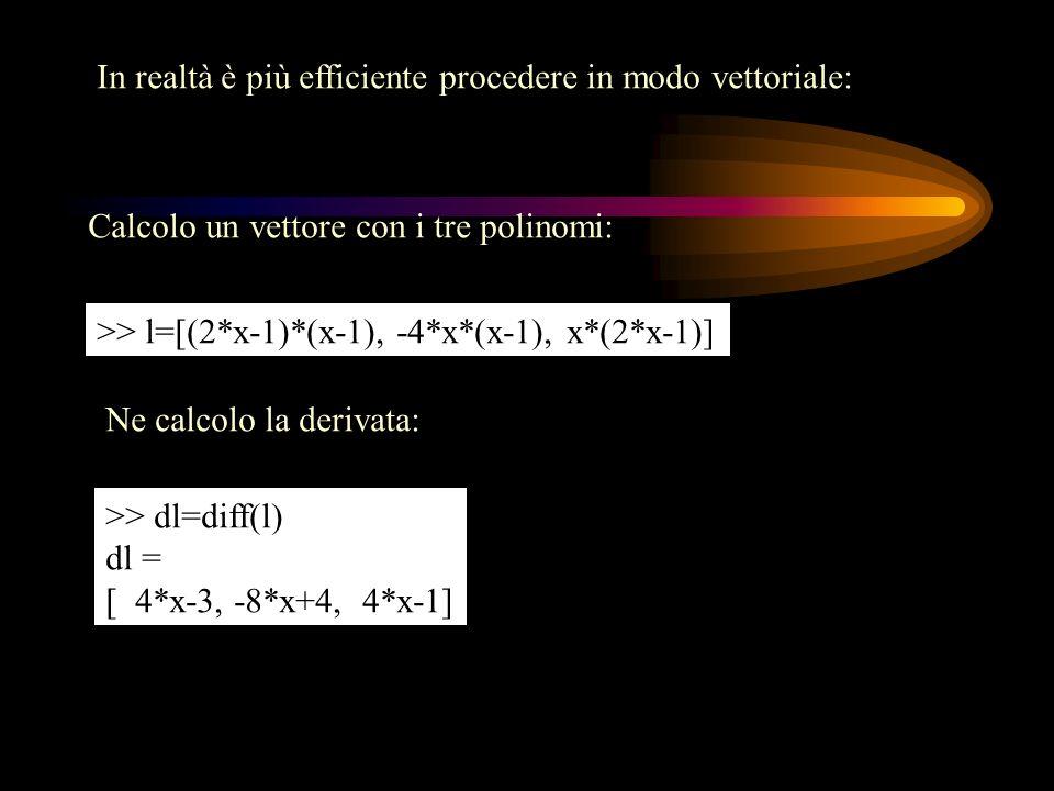 In realtà è più efficiente procedere in modo vettoriale: Calcolo un vettore con i tre polinomi: >> l=[(2*x-1)*(x-1), -4*x*(x-1), x*(2*x-1)] Ne calcolo