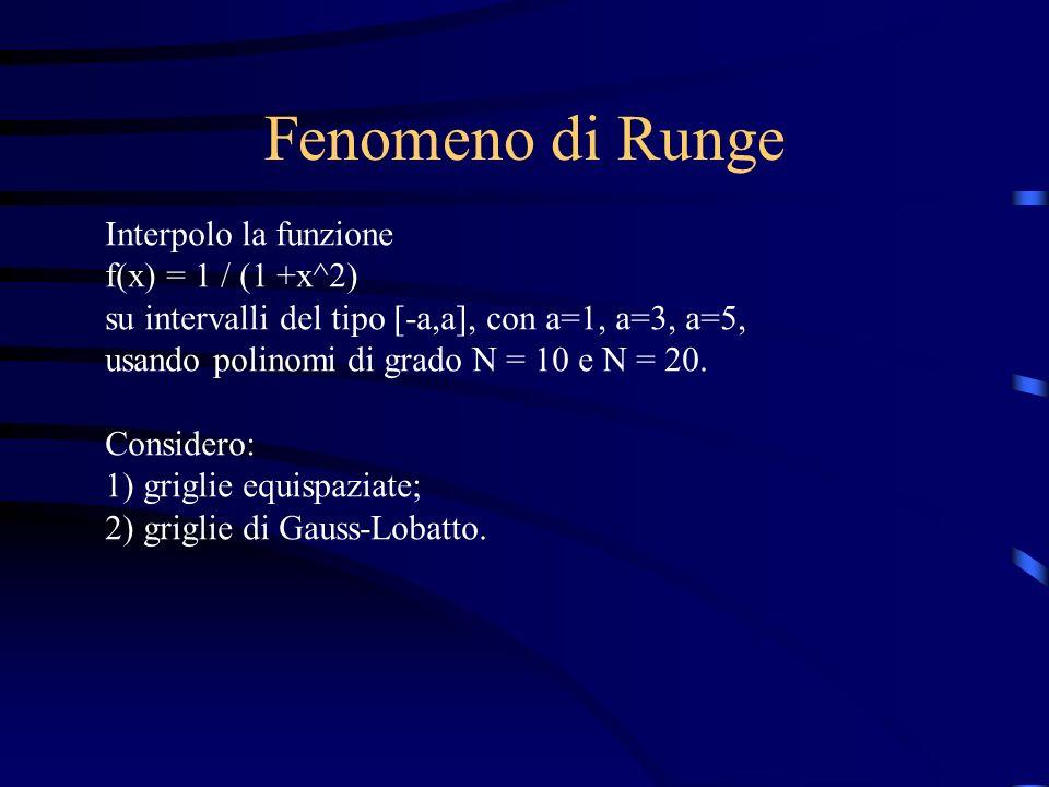 Fenomeno di Runge Interpolo la funzione f(x) = 1 / (1 +x^2) su intervalli del tipo [-a,a], con a=1, a=3, a=5, usando polinomi di grado N = 10 e N = 20