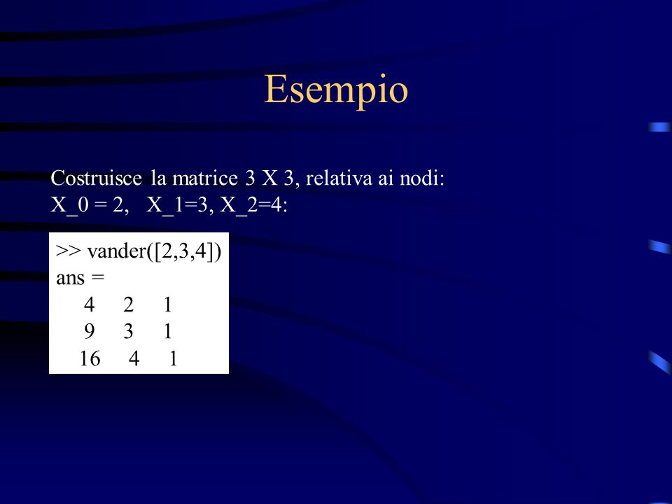 Griglie di interpolazione 1) Griglia equispaziata, sullintervallo [a,b] con m+1 nodi: Esempio con a=1, b=5, m=10 (numero intervalli): >> a=1; b=5; m=10; >> h=(b-a)/m; >> x=a:h:b x = Columns 1 through 7 1.0000 1.4000 1.8000 2.2000 2.6000 3.0000 3.4000 Columns 8 through 11 3.8000 4.2000 4.6000 5.0000