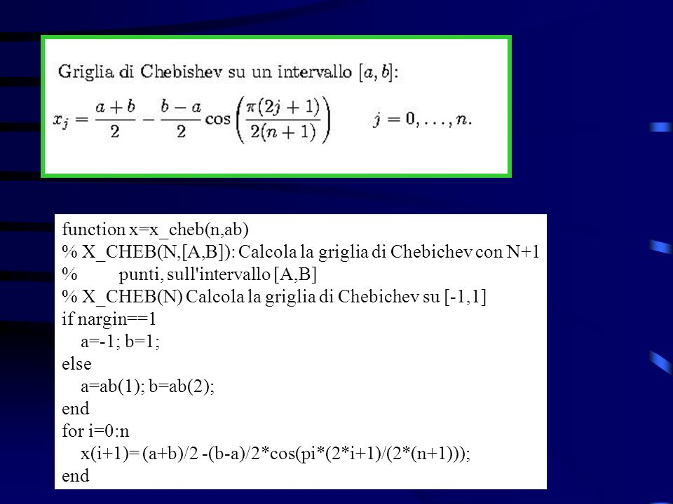 Per calcolare lerrore di interpolazione per la funzione f(x)=exp(x)*cos(4x), su [-3,3], usando una griglia equispaziata con N=5, 10, 20 e 40 nodi, e visualizzare i risultati posso usare questo script: % Stampa i grafici di confronto fra funzione e % polinomio di interpolazione su [a,b] a=-3; b=3; f=inline( exp(x).*cos(4*x) ); k=0; for n=[5,10,20,40] x=linspace(a,b,n); k=k+1; subplot(2,2,k) deg=sprintf( Polinomio di grado %d ,n-1) err(k)=errore_pol(f,x,1) title(deg) end …continua...