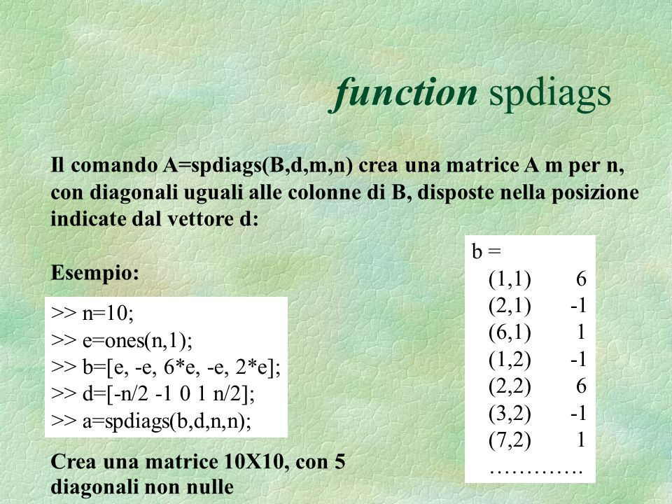 function spdiags Il comando A=spdiags(B,d,m,n) crea una matrice A m per n, con diagonali uguali alle colonne di B, disposte nella posizione indicate dal vettore d: Esempio: >> n=10; >> e=ones(n,1); >> b=[e, -e, 6*e, -e, 2*e]; >> d=[-n/2 -1 0 1 n/2]; >> a=spdiags(b,d,n,n); Crea una matrice 10X10, con 5 diagonali non nulle b = (1,1) 6 (2,1) -1 (6,1) 1 (1,2) -1 (2,2) 6 (3,2) -1 (7,2) 1 ………….