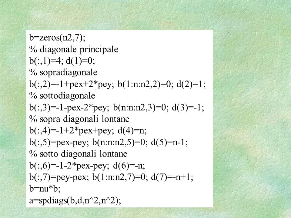 b=zeros(n2,7); % diagonale principale b(:,1)=4; d(1)=0; % sopradiagonale b(:,2)=-1+pex+2*pey; b(1:n:n2,2)=0; d(2)=1; % sottodiagonale b(:,3)=-1-pex-2*