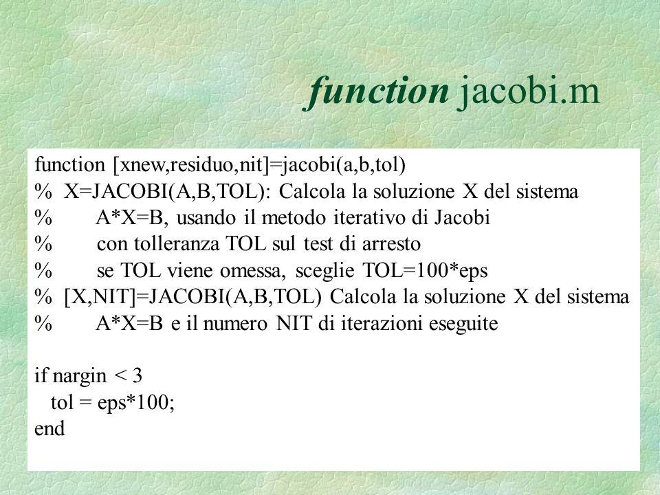 function jacobi.m function [xnew,residuo,nit]=jacobi(a,b,tol) % X=JACOBI(A,B,TOL): Calcola la soluzione X del sistema % A*X=B, usando il metodo iterativo di Jacobi % con tolleranza TOL sul test di arresto % se TOL viene omessa, sceglie TOL=100*eps % [X,NIT]=JACOBI(A,B,TOL) Calcola la soluzione X del sistema % A*X=B e il numero NIT di iterazioni eseguite if nargin < 3 tol = eps*100; end