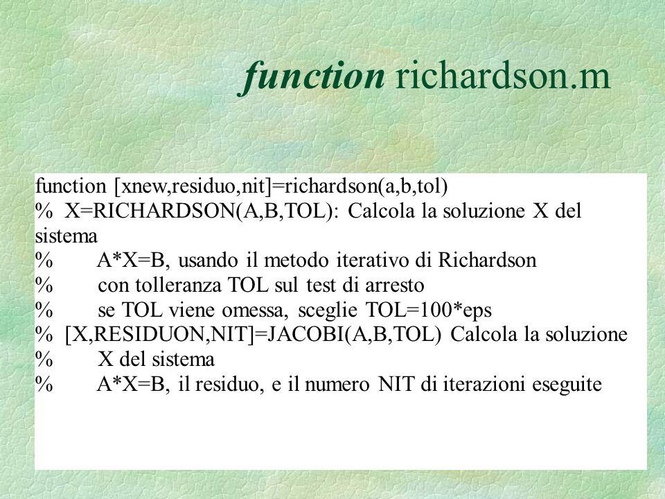 function richardson.m function [xnew,residuo,nit]=richardson(a,b,tol) % X=RICHARDSON(A,B,TOL): Calcola la soluzione X del sistema % A*X=B, usando il metodo iterativo di Richardson % con tolleranza TOL sul test di arresto % se TOL viene omessa, sceglie TOL=100*eps % [X,RESIDUON,NIT]=JACOBI(A,B,TOL) Calcola la soluzione % X del sistema % A*X=B, il residuo, e il numero NIT di iterazioni eseguite