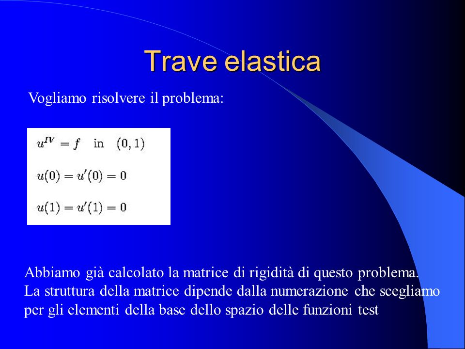 Matrice di rigidità Costruisco la matrice di rigidità per una griglia con N nodi interni numerando le funzioni di base in questo modo: Φ(i), i=1,…,N le funzioni di base che trasportano il valore della soluzione nel nodo x(i) Φ(N+i), i=1,…,N le funzioni di base che trasportano il valore della derivata prima della soluzione nel nodo x(i)