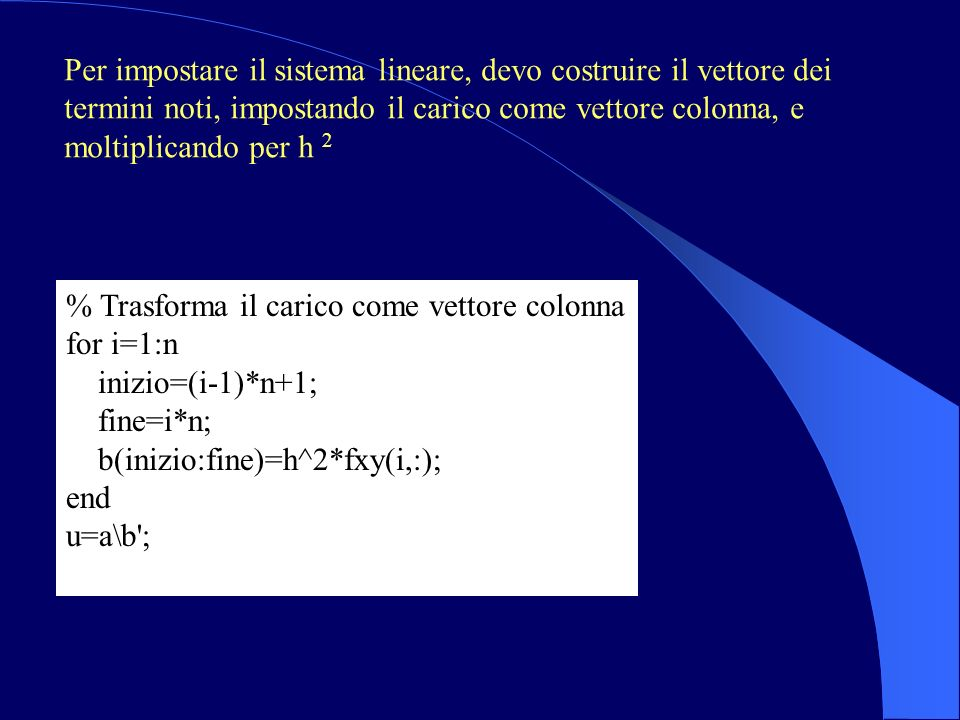 % Trasforma il carico come vettore colonna for i=1:n inizio=(i-1)*n+1; fine=i*n; b(inizio:fine)=h^2*fxy(i,:); end u=a\b ; Per impostare il sistema lineare, devo costruire il vettore dei termini noti, impostando il carico come vettore colonna, e moltiplicando per h 2