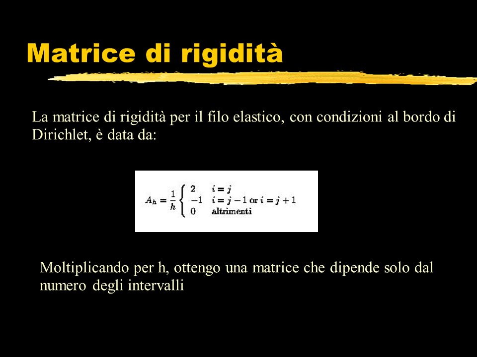 Matrice di rigidità La matrice di rigidità per il filo elastico, con condizioni al bordo di Dirichlet, è data da: Moltiplicando per h, ottengo una mat