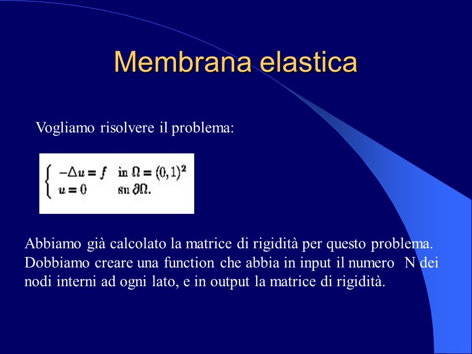 Membrana elastica Vogliamo risolvere il problema: Abbiamo già calcolato la matrice di rigidità per questo problema. Dobbiamo creare una function che a