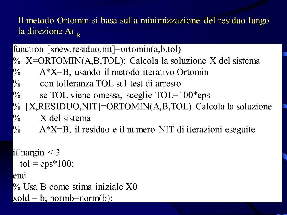 Il metodo Ortomin si basa sulla minimizzazione del residuo lungo la direzione Ar k function [xnew,residuo,nit]=ortomin(a,b,tol) % X=ORTOMIN(A,B,TOL): Calcola la soluzione X del sistema % A*X=B, usando il metodo iterativo Ortomin % con tolleranza TOL sul test di arresto % se TOL viene omessa, sceglie TOL=100*eps % [X,RESIDUO,NIT]=ORTOMIN(A,B,TOL) Calcola la soluzione % X del sistema % A*X=B, il residuo e il numero NIT di iterazioni eseguite if nargin < 3 tol = eps*100; end % Usa B come stima iniziale X0 xold = b; normb=norm(b);