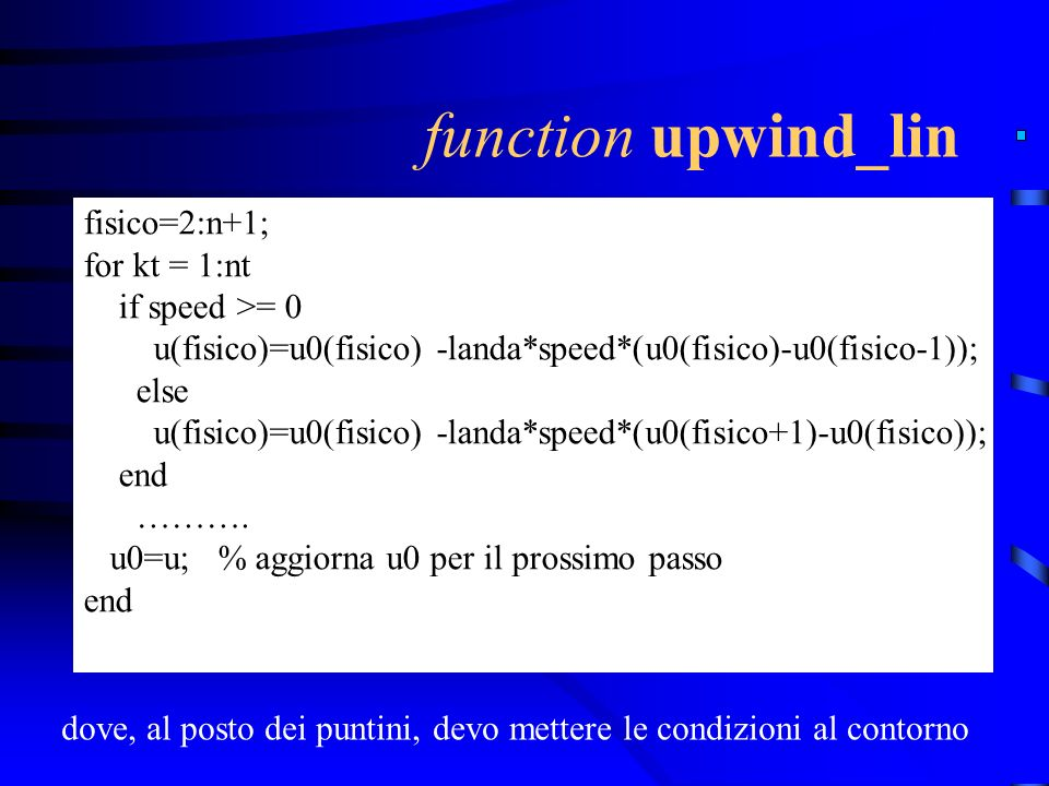 function upwind_lin fisico=2:n+1; for kt = 1:nt if speed >= 0 u(fisico)=u0(fisico) -landa*speed*(u0(fisico)-u0(fisico-1)); else u(fisico)=u0(fisico) -landa*speed*(u0(fisico+1)-u0(fisico)); end ……….