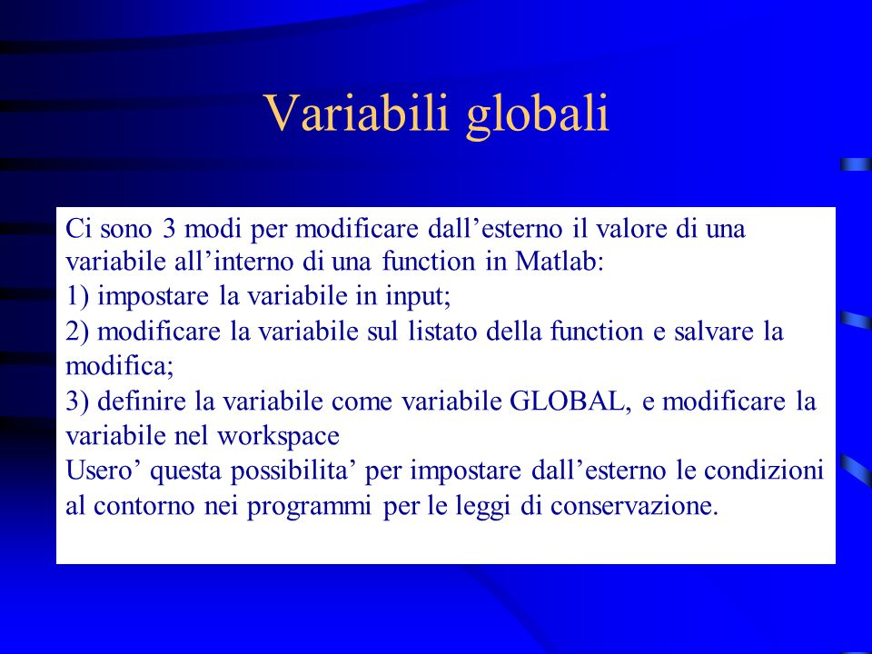 Variabili globali Ci sono 3 modi per modificare dallesterno il valore di una variabile allinterno di una function in Matlab: 1) impostare la variabile in input; 2) modificare la variabile sul listato della function e salvare la modifica; 3) definire la variabile come variabile GLOBAL, e modificare la variabile nel workspace Usero questa possibilita per impostare dallesterno le condizioni al contorno nei programmi per le leggi di conservazione.